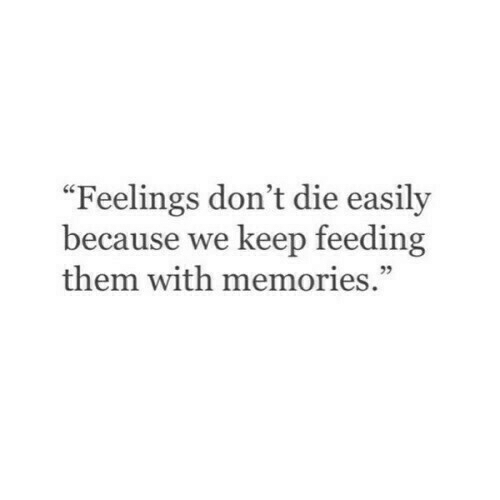 "Dont Die: ""Feelings don't die easily  because we keep feeding  them with memories."""