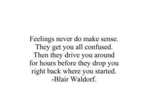 Confused, Drive, and Never: Feelings never do make sense.  They get you all confused.  Then they drive you around  for hours before they drop you  right back where you started.  -Blair Waldorf.