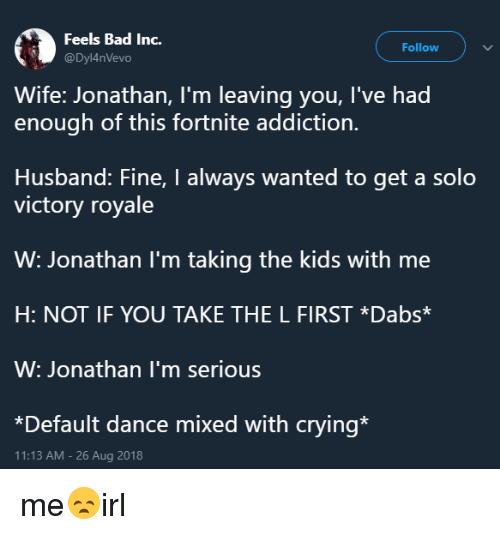 Bad, Crying, and The Dab: Feels Bad Inc.  @Dyl4nVevo  Follow  Wife: Jonathan, I'm leaving you, I've had  enough of this fortnite addiction.  Husband: Fine, I always wanted to get a solo  victory royale  W: Jonathan l'm taking the kids with me  H: NOT IF YOU TAKE THE L FIRST *Dabs*  W: Jonathan I'm serious  *Default dance mixed with crying*  11:13 AM-26 Aug 2018 me😞irl