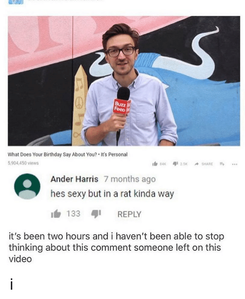 Birthday, Memes, and Sexy: Feeo  What Does Your Birthday Say About You? It's Personal  904,450 views  Ander Harris 7 months ago  hes sexy but in a rat kinda way  1,133 ตุเ REPLY  it's been two hours and i haven't been able to stop  thinking about this comment someone left on this  video i