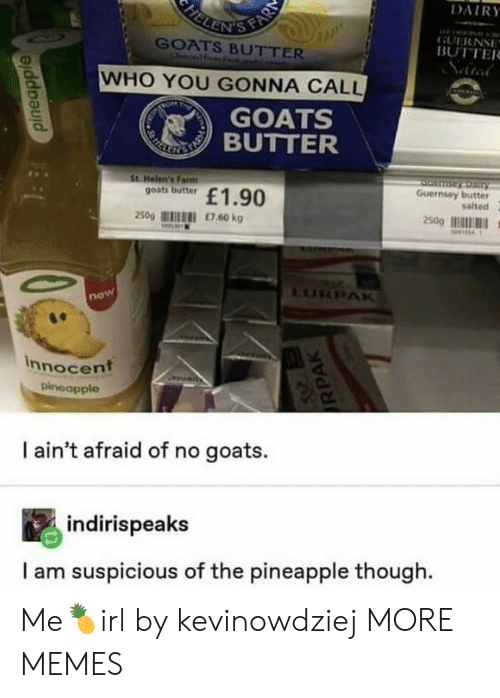 Dank, Memes, and Target: FELENIS FAR  DAIRY  GUERNSE  BUTTER  GOATS BUTTER  Onelf  WHO YOU GONNA CALL  TRON  T  GOATS  REKE TIBUTTER  St Helen's Farm  goats butter  Serntay Dairy  Guernsey butter  salted  £1.90  250g  £7.60 kg  250g  M414  LURPAK  now  innocent  pineapple  I ain't afraid of no goats.  indirispeaks  I am suspicious of the pineapple though  pineapple  RPAK Me🍍irl by kevinowdziej MORE MEMES
