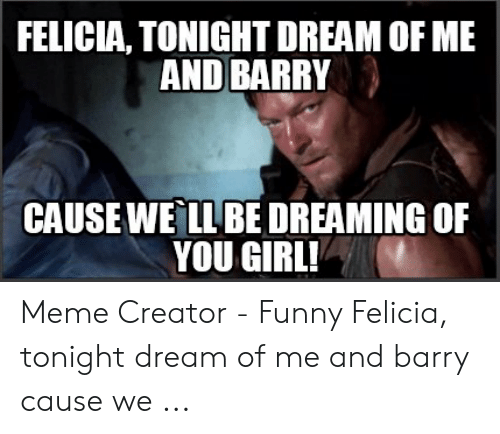 Daryl Dixon Memes: FELICIA, TONIGHT DREAM OF ME  AND BARRY  CAUSEWE LLBE DREAMING OF  YOU GIRL! Meme Creator - Funny Felicia, tonight dream of me and barry cause we ...
