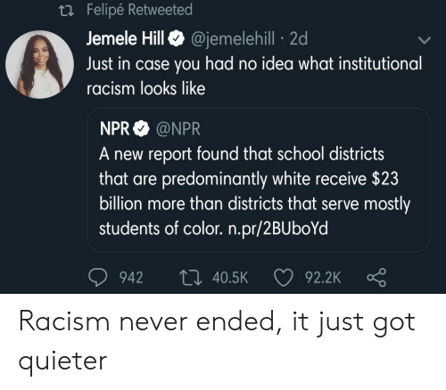 Racism, School, and White: Felipe Retweete  Jemele HillQ @jemelehill 2d  Just in case you had no idea what institutional  racism looks like  NPR @NPR  A new report found that school districts  that are predominantly white receive $23  billion more than districts that serve mostly  students of color. n.pr/2BUboYd  942 t0 40.5K  92.2K Racism never ended, it just got quieter