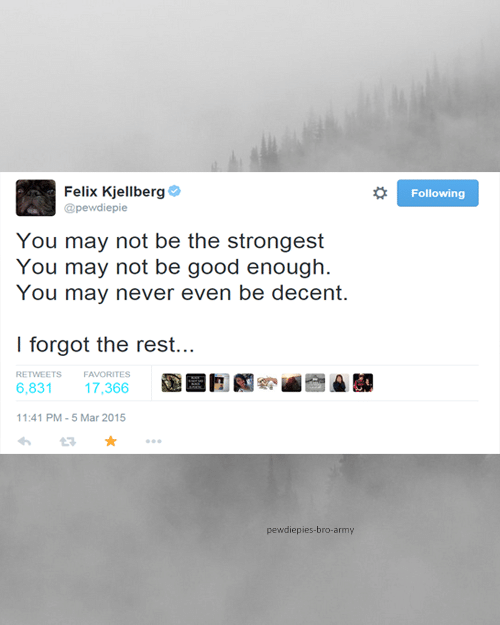 Felix Kjellberg: Felix Kjellberg  Following  @pewdiepie  You may not be the strongest  You may not be good enough.  You may never even be decent.  I forgot the rest...  RETWEETS  FAVORITES  6,831  17,366  11:41 PM - 5 Mar 2015  pewdiepies-bro-army