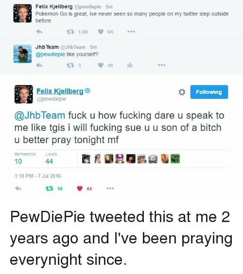 Bitch, Fucking, and Pokemon: Felix Kjellberg @pewdiepie 5m  Pokemon Go is great, Ive never seen so many people on my twitter step outside  before  Jhb Team @JhbTeam 5m  @pewdiepie like yourself?  t33間49 111  Felix Kjellberg  @pewdiepie  Following  @JhbTeam fuck u how fucking dare u speak to  me like tgis i will fucking sue u u son of a bitch  u better pray tonight mf  RETWEETSLIKES  覹月 胆@  10  1:18 PM-7 Jul 2016  4 1044