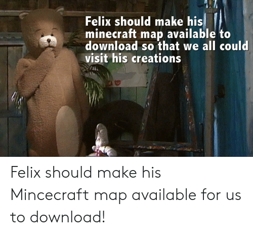 Felix Should Make His Minecraft Map Available to Download So