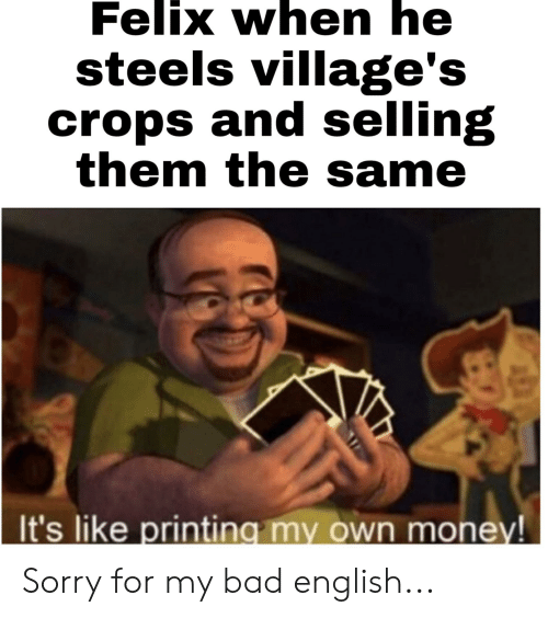 Bad, Money, and Sorry: Felix when he  steels village's  crops and selling  them the same  It's like printing my own money! Sorry for my bad english...