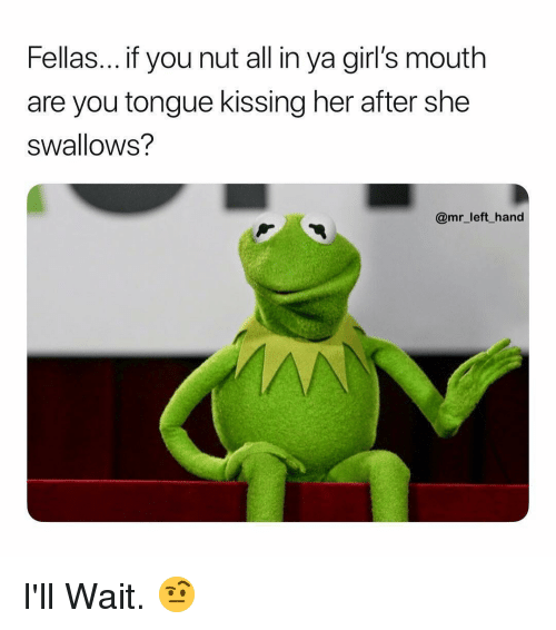 Girls, Dank Memes, and Her: Fellas... if you nut all in ya girl's mouth  are you tongue kissing her after she  swallows?  @mr_left hand I'll Wait. 🤨