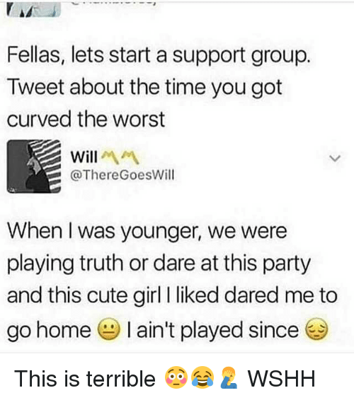 Cute, Memes, and Party: Fellas, lets start a support group.  Tweet about the time you got  curved the worst  Will  @ThereGoesWill  When I was younger, we were  playing truth or dare at this party  and this cute girl liked dared me to  go home I ain't played since This is terrible 😳😂🤦♂️ WSHH