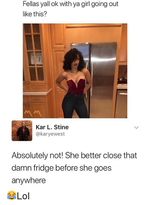 Memes, Girl, and 🤖: Fellas yall ok with ya girl going out  like this?  Kar L. Stine  @karyewest  Absolutely not! She better close that  damn fridge before she goes  anywhere 😂Lol