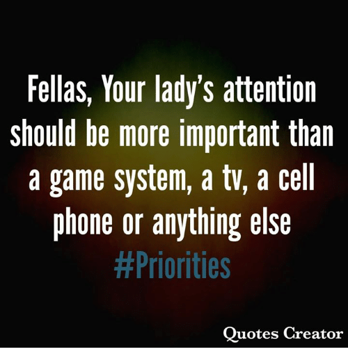 Memes, Phone, and Game: Fellas, Your lady's attention  should be more important than  a game system, a tv, a cell  phone or anything else  #Priorities  Quotes Creator