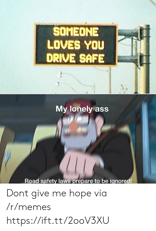 Drive Safe: Fellowdoggo  SOMEONE  LOVES YOU  DRIVE SAFE  My lonely ass  Road safety laws prepare to be ignored! Dont give me hope via /r/memes https://ift.tt/2ooV3XU
