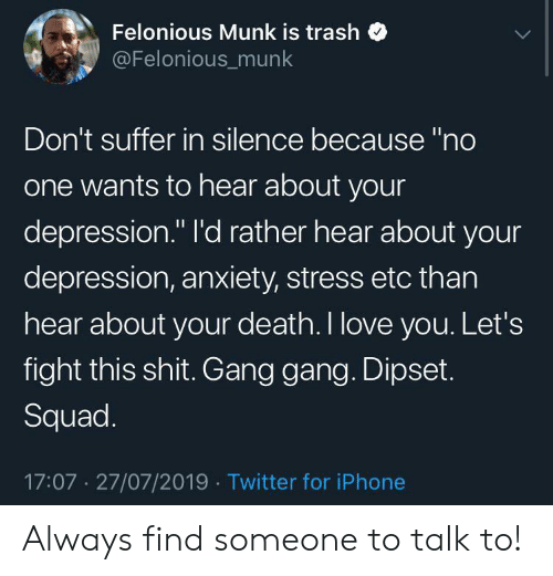 """Dipset, Iphone, and Love: Felonious Munk is trash  @Felonious_munk  Don't suffer in silence because """"no  one wants to hear about your  depression."""" l'd rather hear about your  depression, anxiety, stress etc than  hear about your death. I love you. Let's  fight this shit. Gang gang. Dipset.  Squad.  17:07 27/07/2019 Twitter for iPhone Always find someone to talk to!"""