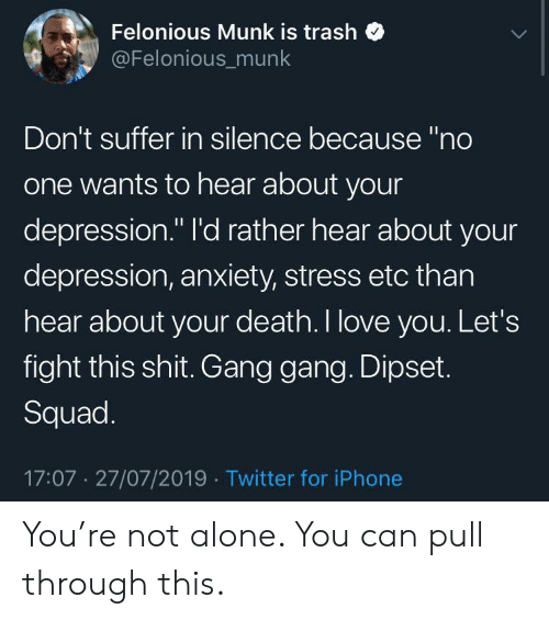 "Not Alone: Felonious Munk is trash  @Felonious_munk  Don't suffer in silence because ""no  one wants to hear about your  depression."" I'd rather hear about your  depression, anxiety, stress etc than  hear about your death. I love you. Let's  fight this shit. Gang gang. Dipset.  Squad.  17:07 27/07/2019 Twitter for iPhone You're not alone. You can pull through this."