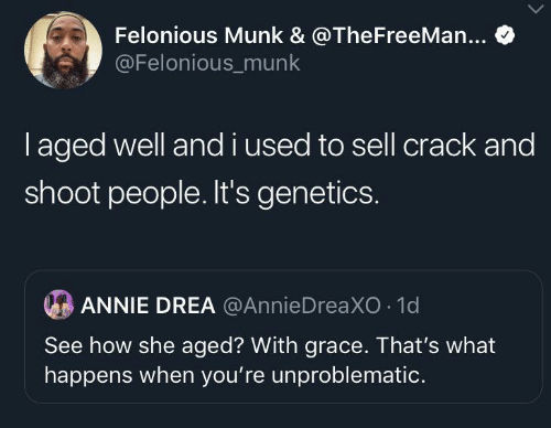 Annie: Felonious Munk & @TheFreeMan...  @Felonious_munk  I aged well and i used to sell crack and  shoot people. It's genetics.  ANNIE DREA @AnnieDreaXO 1d  See how she aged? With grace. That's what  happens when you're unproblematic.