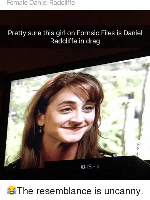 resemblance: Female Daniel Radcliffe  Pretty sure this girl on Fornsic Files is Daniel  Radcliffe in drag  10 IS o 😂The resemblance is uncanny.