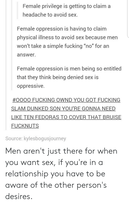 """Female Privilege: Female privilege is getting to claim a  headache to avoid sex.  Female oppression is having to claim  physical illness to avoid sex because men  won't take a simple fucking """"no"""" for an  answer.  Female oppression is men being so entitled  that they think being denied sex is  oppressive.  #0000 FUCKING OWND YOU GOT FUCKING  SLAM DUNKED SON YOU'RE GONNA NEED  LIKE TEN FEDORAS TO COVER THAT BRUISE  FUCKNUTS  Source: kylesbogusjourney Men aren't just there for when you want sex, if you're in a relationship you have to be aware of the other person's desires."""