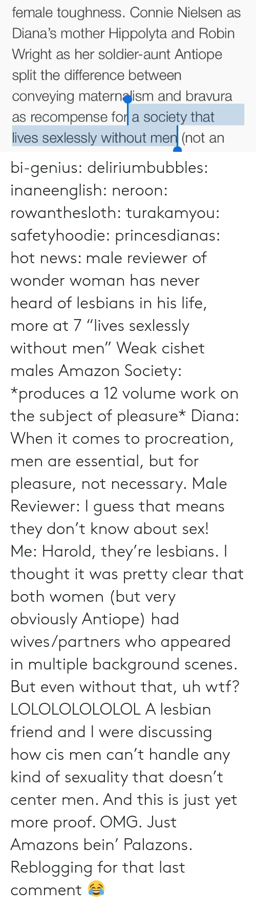 """Amazon, Gif, and Lesbians: female toughness. Connie Nielsen as  Diana's mother Hippolyta and Robin  Wright as her soldier-aunt Antiope  split the difference between  conveying maternelism and bravura  as recompense for a society that  lives sexlessly without men (not an bi-genius: deliriumbubbles:  inaneenglish:  neroon:   rowanthesloth:  turakamyou:  safetyhoodie:  princesdianas: hot news: male reviewer of wonder woman has never heard of lesbians in his life, more at 7   """"lives sexlessly without men""""   Weak cishet males  Amazon Society: *produces a 12 volume work on the subject of pleasure* Diana: When it comes to procreation, men are essential, but for pleasure, not necessary. Male Reviewer:I guess that means they don't know about sex! Me:Harold, they're lesbians.  I thought it was pretty clear that both women (but very obviously Antiope) had wives/partners who appeared in multiple background scenes. But even without that, uh wtf?   LOLOLOLOLOLOL A lesbian friend and I were discussing how cis men can't handle any kind of sexuality that doesn't center men. And this is just yet more proof. OMG.  Just Amazons bein' Palazons.   Reblogging for that last comment 😂"""