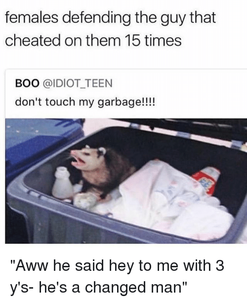 "Aww, Boo, and Girl Memes: females defending the guy that  cheated on them 15 times  BOO @IDIOT TEEN  don't touch my garbage!!!! ""Aww he said hey to me with 3 y's- he's a changed man"""