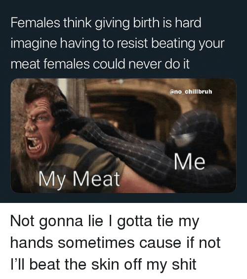 Funny, Shit, and Never: Females think giving birth is hard  imagine having to resist beating your  meat females could never do it  ano chillbruh  Me  My Meat Not gonna lie I gotta tie my hands sometimes cause if not I'll beat the skin off my shit