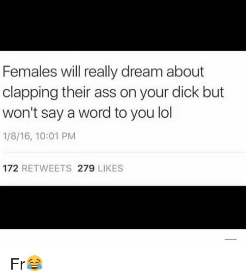 Ass, Lol, and Memes: Females will really dream about  clapping their ass on your dick but  won't say a word to you lol  1/8/16, 10:01 PM  172 RETWEETS 279 LIKES Fr😂