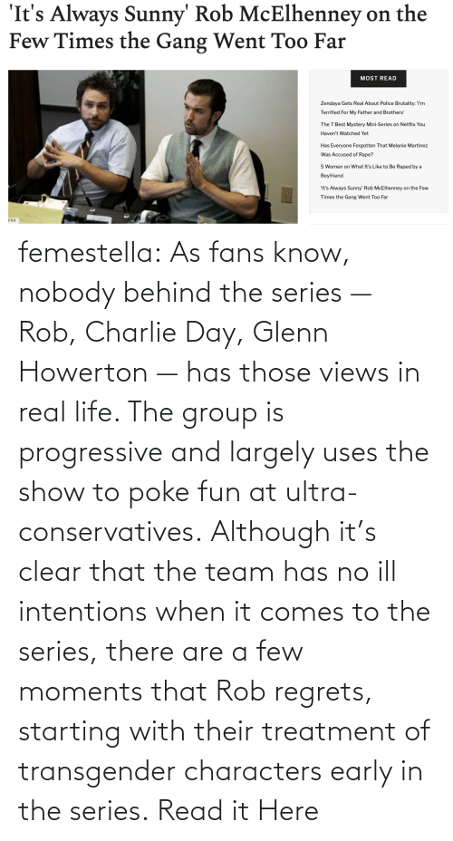 transgender: femestella: As fans know, nobody behind the series — Rob, Charlie Day, Glenn Howerton — has those views in real life. The group is progressive and largely uses the show to poke fun at ultra-conservatives. Although it's clear that the team has no ill intentions when it comes to the series, there are a few moments that Rob regrets, starting with their treatment of transgender characters early in the series. Read it Here