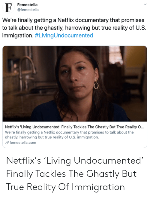 trailer: Femestella  F  @femestella  We're finally getting a Netflix documentary that promises  to talk about the ghastly, harrowing but true reality of U.S  immigration. #LivingUndocumented  Netflix's 'Living Undocumented' Finally Tackles The Ghastly But True Reality O...  We're finally getting a Netflix documentary that promises to talk about the  ghastly, harrowing but true reality of U.S. immigration  femestella.com Netflix's 'Living Undocumented' Finally Tackles The Ghastly But True Reality Of Immigration