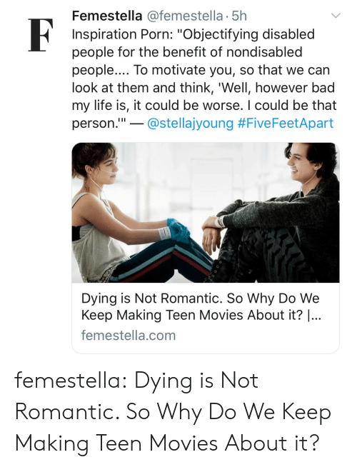 """Bad, Life, and Movies: Femestella @femestella 5h  Inspiration Porn: """"Objectifying disabled  people for the benefit of nondisabled  people.... To motivate you, so that we can  look at them and think, 'Well, however bad  my life is, it could be worse. I could be that  person.""""!-@stellajyoung #F.veFeetApart  Dying is Not Romantic. So Why Do We  Keep Making Teen Movies About it?  ...  femestella.com femestella: Dying is Not Romantic. So Why Do We Keep Making Teen Movies About it?"""