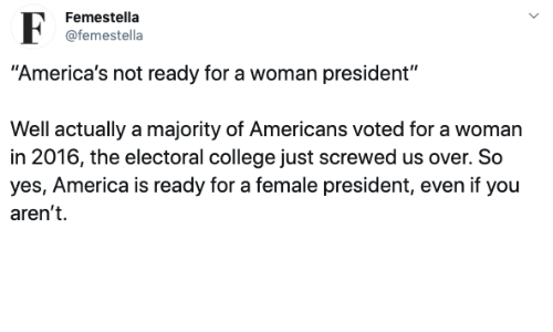 "Majority: Femestella  @femestella  ""America's not ready for a woman president""  Well actually a majority of Americans voted for a woman  in 2016, the electoral college just screwed us over. So  yes, America is ready for a female president, even if you  aren't"