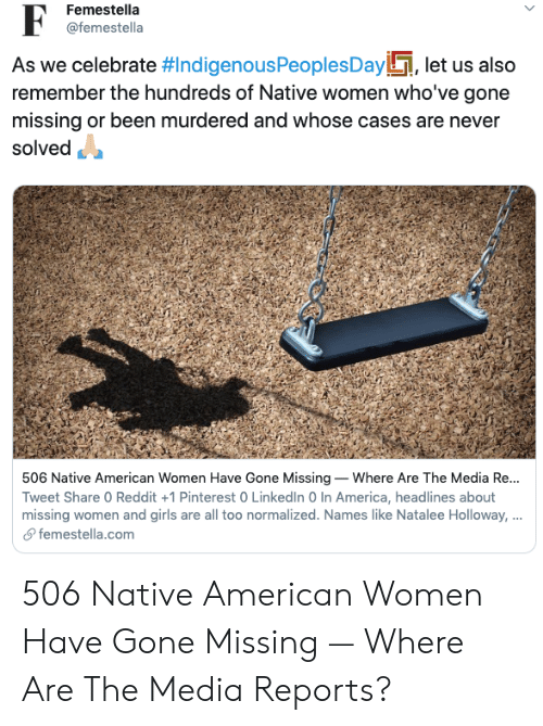 Reports: Femestella  @femestella  As we celebrate #IndigenousPeoples Day, let us also  remember the hundreds of Native women who've gone  missing or been murdered and whose cases are never  solved  506 Native American Women Have Gone Missing Where Are The Media Re...  Tweet Share 0 Reddit +1 Pinterest 0 LinkedIn 0 In America, headlines about  missing women and girls are all too normalized. Names like Natalee Holloway, ...  femestella.com 506 Native American Women Have Gone Missing — Where Are The Media Reports?