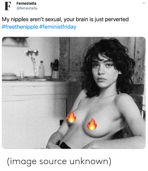 perverted: Femestella  @femestella  My nipples aren't sexual, your brain is just perverted  (image source unknown)