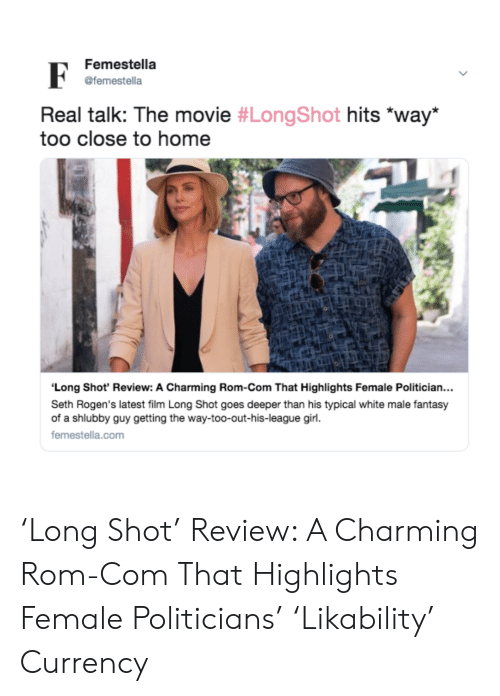 Target, Girl, and Home: Femestella  @femestella  Real talk: The movie #LongShot hits *way  too close to home  Long Shot' Review: A Charming Rom-Com That Highlights Female Politician...  Seth Rogen's latest film Long Shot goes deeper than his typical white male fantasy  of a shlubby guy getting the way-too-out-his-league girl.  femestella.com 'Long Shot' Review: A Charming Rom-Com That Highlights Female Politicians' 'Likability' Currency
