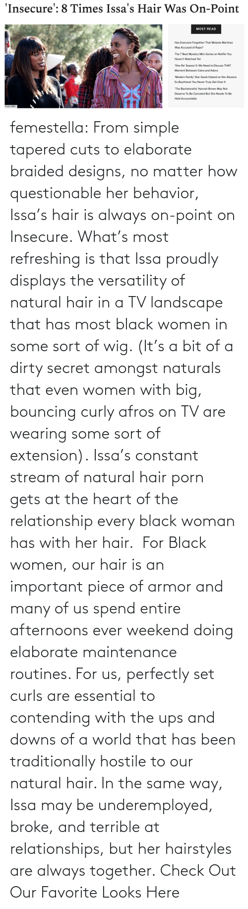 Relationships: femestella: From simple tapered cuts to elaborate braided designs, no matter how questionable her behavior, Issa's hair is always on-point on Insecure. What's most refreshing is that Issa proudly displays the versatility of natural hair in a TV landscape that has most black women in some sort of wig. (It's a bit of a dirty secret amongst naturals that even women with big, bouncing curly afros on TV are wearing some sort of extension). Issa's constant stream of natural hair porn gets at the heart of the relationship every black woman has with her hair. For Black women, our hair is an important piece of armor and many of us spend entire afternoons ever weekend doing elaborate maintenance routines. For us, perfectly set curls are essential to contending with the ups and downs of a world that has been traditionally hostile to our natural hair. In the same way, Issa may be underemployed, broke, and terrible at relationships, but her hairstyles are always together. Check Out Our Favorite Looks Here
