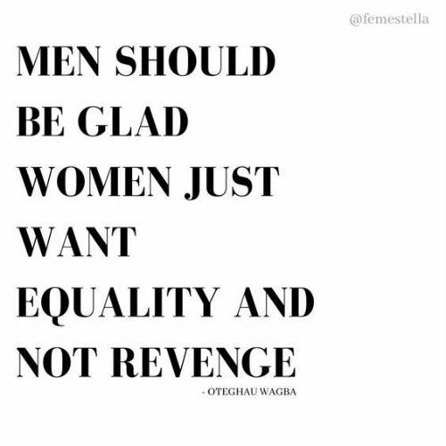 Revenge, Women, and Glad: @femestella  MEN SHOULD  BE GLAD  WOMEN JUST  WANT  EQUALITY AND  NOT REVENGE  -OTEGHAU WAGBA