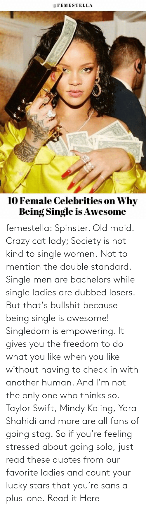 men: femestella: Spinster. Old maid. Crazy cat lady; Society is not kind to single women. Not to mention the double standard. Single men are bachelors while single ladies are dubbed losers. But that's bullshit because being single is awesome! Singledom is empowering. It gives you the freedom to do what you like when you like without having to check in with another human. And I'm not the only one who thinks so. Taylor Swift, Mindy Kaling, Yara Shahidi and more are all fans of going stag. So if you're feeling stressed about going solo, just read these quotes from our favorite ladies and count your lucky stars that you're sans a plus-one. Read it Here