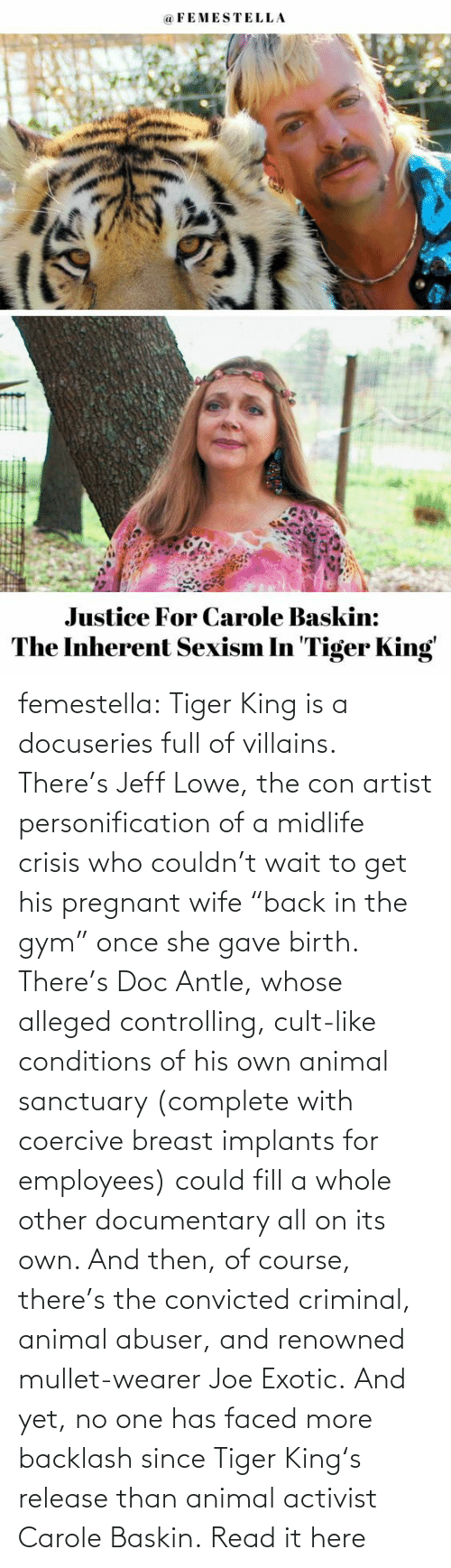 "con: femestella: Tiger King is a docuseries full of villains. There's Jeff Lowe, the con artist personification of a midlife crisis who couldn't wait to get his pregnant wife ""back in the gym"" once she gave birth. There's Doc Antle, whose alleged controlling, cult-like conditions of his own animal sanctuary (complete with coercive breast implants for employees) could fill a whole other documentary all on its own. And then, of course, there's the convicted criminal, animal abuser, and renowned mullet-wearer Joe Exotic. And yet, no one has faced more backlash since Tiger King's release than animal activist Carole Baskin. Read it here"