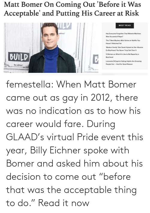 """event: femestella: When Matt Bomer came out as gay in 2012, there was no indication as to how his career would fare. During GLAAD's virtual Pride event this year, Billy Eichner spoke with Bomer and asked him about his decision to come out """"before that was the acceptable thing to do."""" Read it now"""