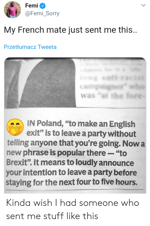 """phrase: Femi  @Femi_Sorry  My French mate just sent me this.  Przetłumacz Tweeta  er  was """"t the fore -  IN Poland, """"to make an English  exit"""" is to leave a party without  telling anyone that you're going. Now a  new phrase is popular there """"to  Brexit"""". It means to loudly announce  your intention to leave a party before  staying for the next four to five hours. Kinda wish I had someone who sent me stuff like this"""