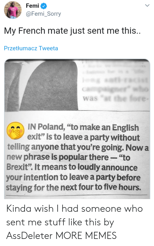 """phrase: Femi  @Femi_Sorry  My French mate just sent me this.  Przetłumacz Tweeta  er  was """"t the fore -  IN Poland, """"to make an English  exit"""" is to leave a party without  telling anyone that you're going. Now a  new phrase is popular there """"to  Brexit"""". It means to loudly announce  your intention to leave a party before  staying for the next four to five hours. Kinda wish I had someone who sent me stuff like this by AssDeleter MORE MEMES"""