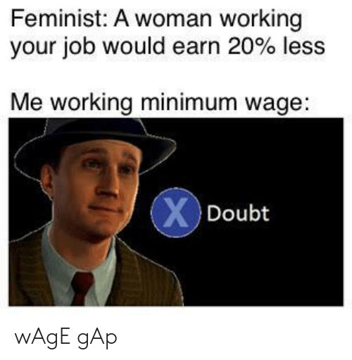 Minimum Wage, Gap, and Job: Feminist: A woman working  your job would earn 20 % less  Me working minimum wage:  XDoubt wAgE gAp