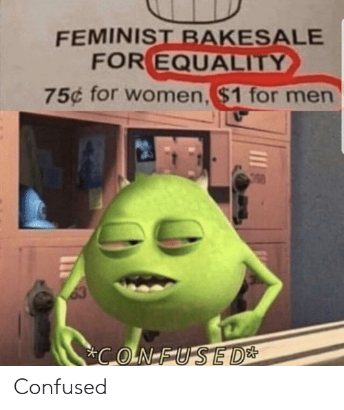 For Men: FEMINIST BAKESALE  FOR EQUALITY  75¢ for women,$1 for men  63  CONFUSED* Confused
