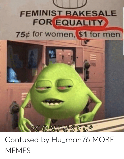 For Men: FEMINIST BAKESALE  FOR EQUALITY  75¢ for women,$1 for men  63  CONFUSED* Confused by Hu_man76 MORE MEMES