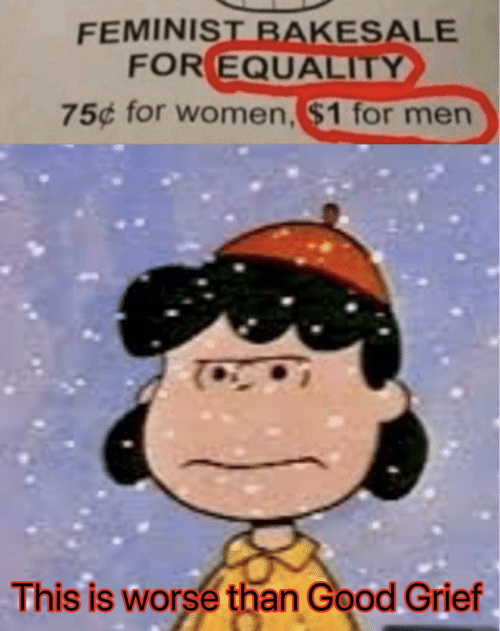 Worse Than: FEMINIST BAKESALE  FOR EQUALITY  75¢ for women, $1 for men  This is worse than Good Grief