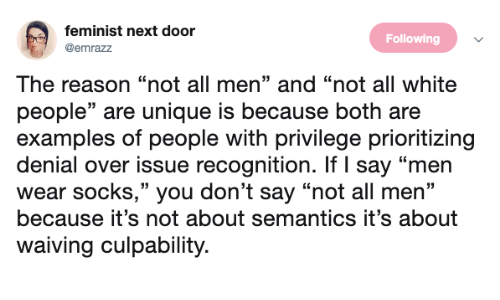 "Examples Of: feminist next door  @emrazz  Following  The reason ""not all men"" and ""not all white  people"" are unique is because both are  examples of people with privilege prioritizing  denial over issue recognition. If I say ""men  wear socks,"" you don't say ""not all men""  because it's not about semantics it's about  waiving culpability."