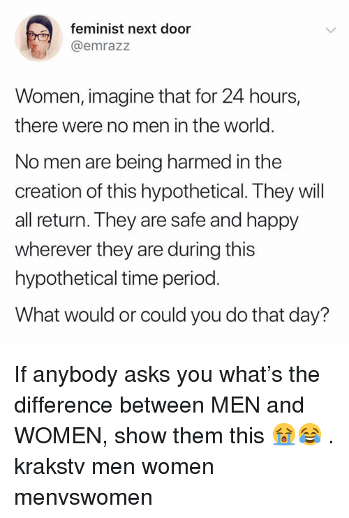 Memes, Period, and Happy: feminist next door  emrazz  Women, imagine that for 24 hours,  there were no men in the world  No men are being harmed in the  creation of this hypothetical. They will  all return. They are safe and happy  wherever they are during this  hypothetical time period  What would or could you do that day? If anybody asks you what's the difference between MEN and WOMEN, show them this 😭😂 . krakstv men women menvswomen