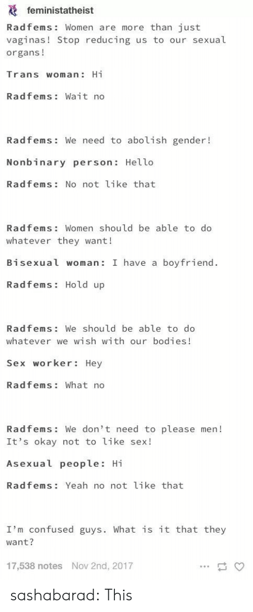 Bodies , Confused, and Hello: feministatheist  Radfems: Women are more than just  vaginas! Stop reducing us to our sexual  organs!  Trans woman: Hi  Radfems: Wait no  Radfems: We need to abolish gender!  Nonbinary person: Hello  Radfems: No not like that  Radfems Women should be able to do  whatever they want!  Bisexual woman: I have a boyfriend  Radfems: Hold up  Radfems: We should be able to do  whatever we wish with our bodies!  Sex worker: Hey  Radfems: What no  Radfems: We don't need to please men!  It's okay not to like sex!  Asexual people: Hi  Radfems: Yeah no not like that  I'm confused guys. What is it that they  want?  17,538 notes  Nov 2nd, 2017 sashabarad:  This