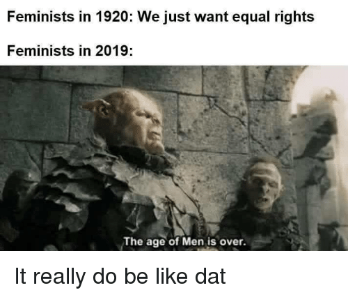 Be Like, Dat, and Really: Feminists in 1920: We just want equal rights  Feminists in 2019:  The age of Men is over. It really do be like dat