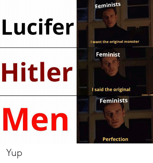 perfection: Feminists  Lucifer  I want the original monster  Feminist  Hitler  I said the original  Feminists  Men  Perfection Yup
