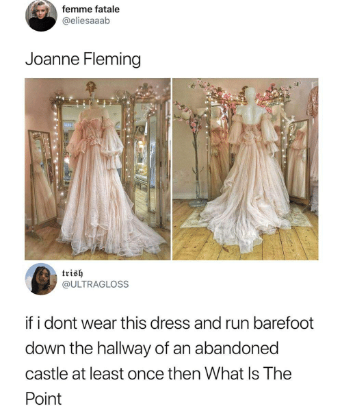 Run, Dress, and What Is: femme fatale  @eliesaaab  Joanne Fleming  trish  @ULTRAGLOSS  f i dont wear this dress and run barefoot  down the hallway of an abandoned  castle at least once then What Is The  Point