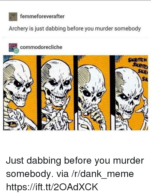 Dank, Meme, and Murder: femmeforeverafter  Archery is just dabbing before you murder somebody  commodorecliche  SKRTCH  SKR Just dabbing before you murder somebody. via /r/dank_meme https://ift.tt/2OAdXCK